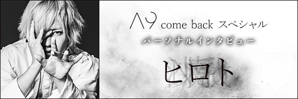 A9 come back スペシャル パーソナルインタビュー ヒロト