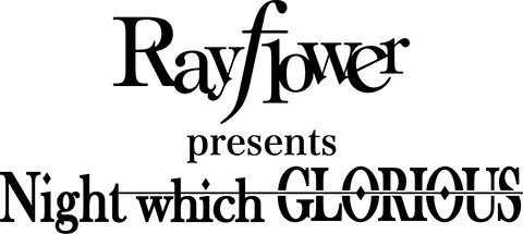 Rayflower presents「Night which GLORIOUS」