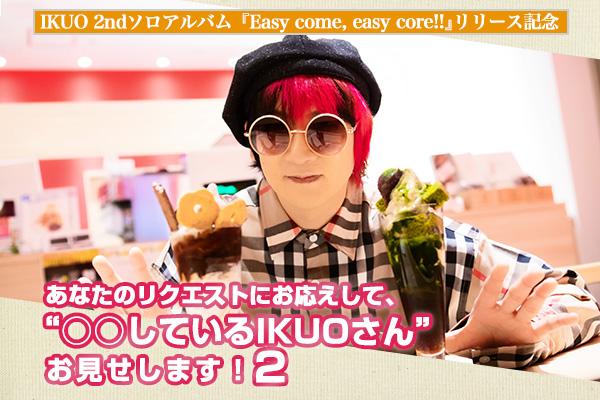 """IKUO 2ndソロアルバム『Easy come, easy core!!』リリース記念 「あなたのリクエストにお応えして、""""〇〇しているIKUOさん""""お見せします!2」"""