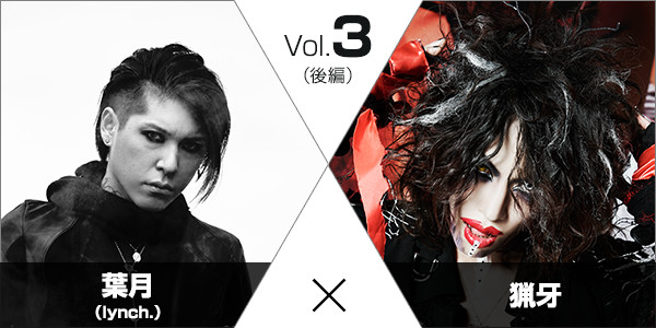 Vol.3 葉月(lynch.)×猟牙 (後編)